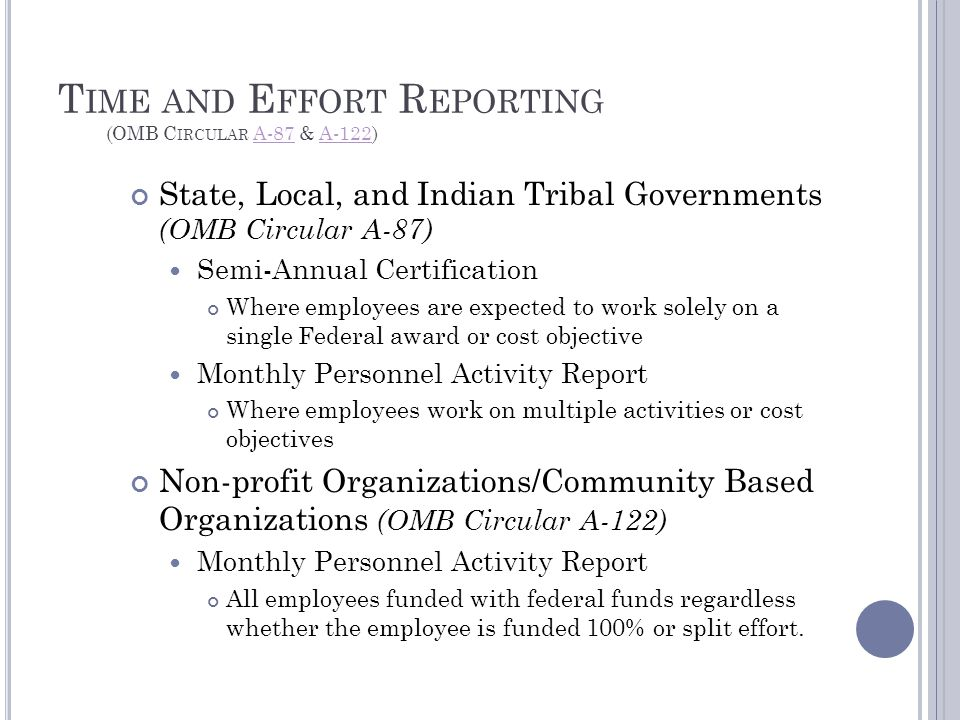 T IME AND E FFORT R EPORTING (OMB C IRCULAR A-87 & A-122)A-87A-122 State, Local, and Indian Tribal Governments (OMB Circular A-87) Semi-Annual Certification Where employees are expected to work solely on a single Federal award or cost objective Monthly Personnel Activity Report Where employees work on multiple activities or cost objectives Non-profit Organizations/Community Based Organizations (OMB Circular A-122) Monthly Personnel Activity Report All employees funded with federal funds regardless whether the employee is funded 100% or split effort.