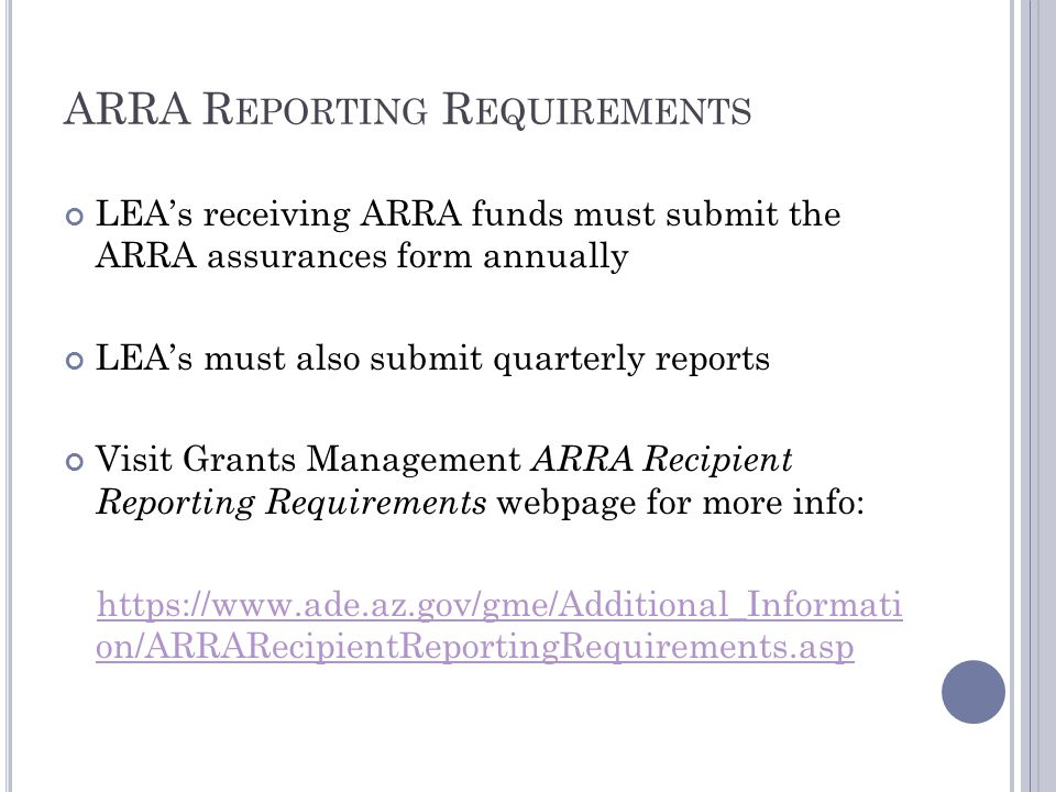 ARRA R EPORTING R EQUIREMENTS LEA's receiving ARRA funds must submit the ARRA assurances form annually LEA's must also submit quarterly reports Visit Grants Management ARRA Recipient Reporting Requirements webpage for more info: https://www.ade.az.gov/gme/Additional_Informati on/ARRARecipientReportingRequirements.asp