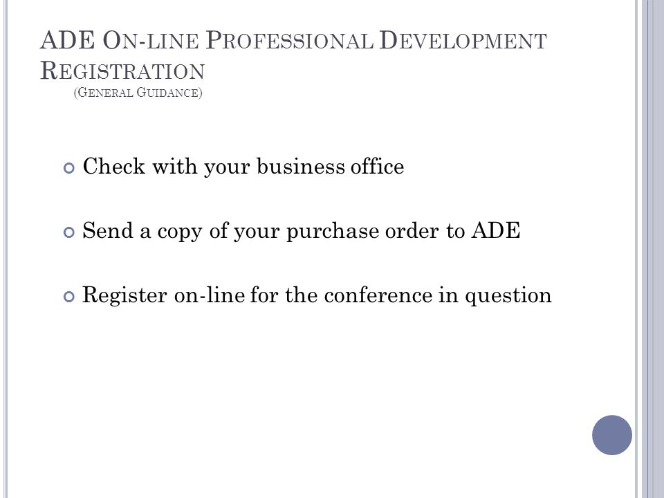 ADE O N - LINE P ROFESSIONAL D EVELOPMENT R EGISTRATION (G ENERAL G UIDANCE ) Check with your business office Send a copy of your purchase order to ADE Register on-line for the conference in question