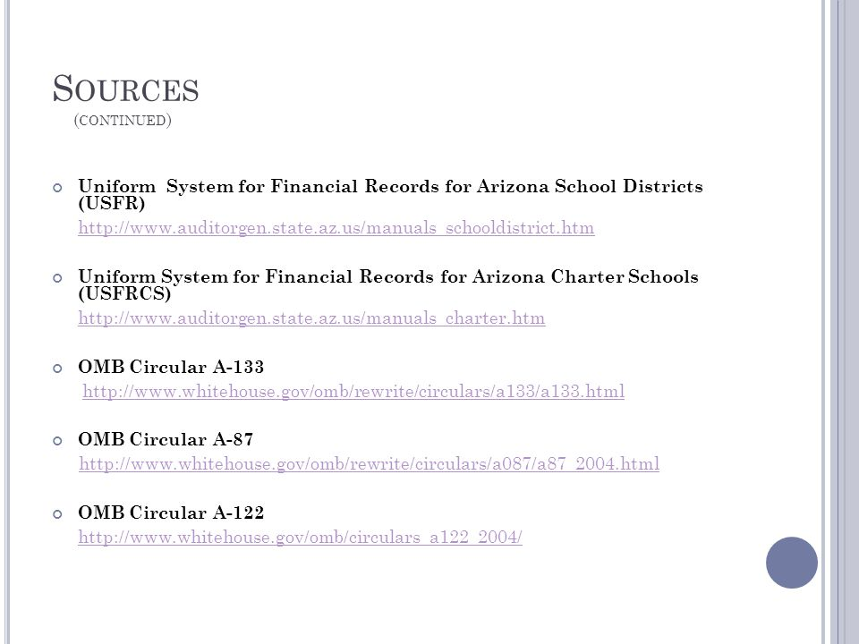 S OURCES ( CONTINUED ) Uniform System for Financial Records for Arizona School Districts (USFR) http://www.auditorgen.state.az.us/manuals_schooldistrict.htm Uniform System for Financial Records for Arizona Charter Schools (USFRCS) http://www.auditorgen.state.az.us/manuals_charter.htm OMB Circular A-133 http://www.whitehouse.gov/omb/rewrite/circulars/a133/a133.html OMB Circular A-87 http://www.whitehouse.gov/omb/rewrite/circulars/a087/a87_2004.html OMB Circular A-122 http://www.whitehouse.gov/omb/circulars_a122_2004/