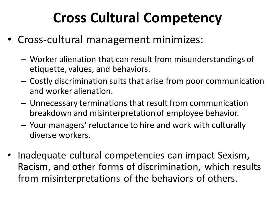 Cross Cultural Competency Cross-cultural management minimizes: – Worker alienation that can result from misunderstandings of etiquette, values, and be