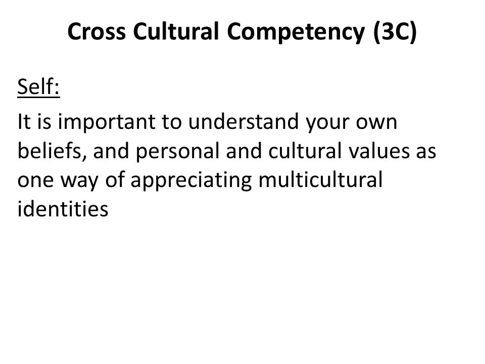Cross Cultural Competency (3C) Self: It is important to understand your own beliefs, and personal and cultural values as one way of appreciating multi