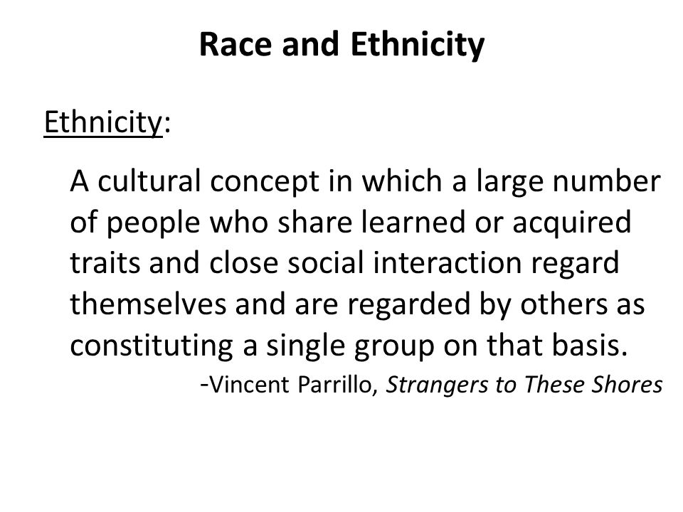 Race and Ethnicity Ethnicity: A cultural concept in which a large number of people who share learned or acquired traits and close social interaction r