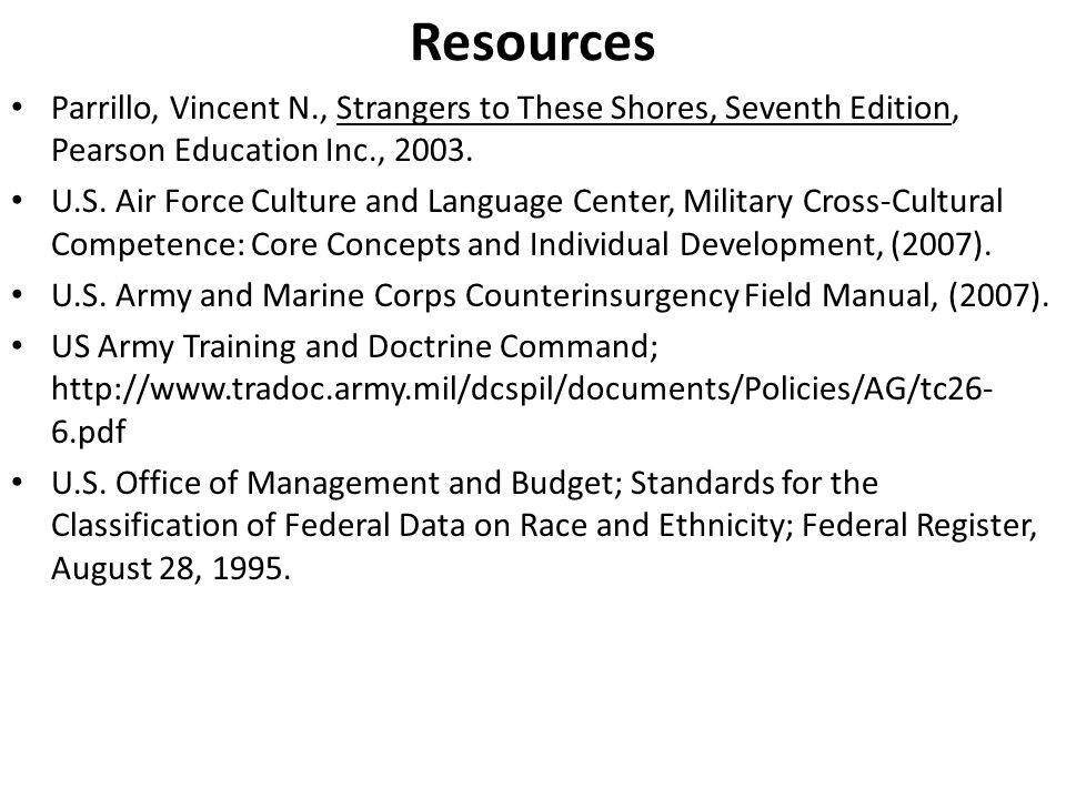 Resources Parrillo, Vincent N., Strangers to These Shores, Seventh Edition, Pearson Education Inc., 2003. U.S. Air Force Culture and Language Center,