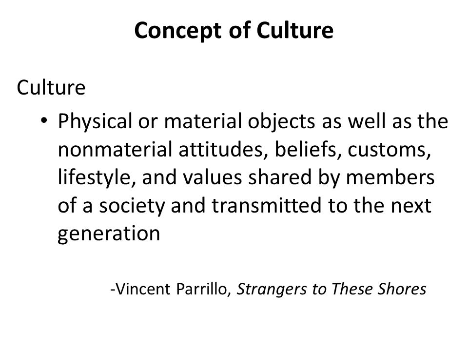 Concept of Culture Culture Physical or material objects as well as the nonmaterial attitudes, beliefs, customs, lifestyle, and values shared by member