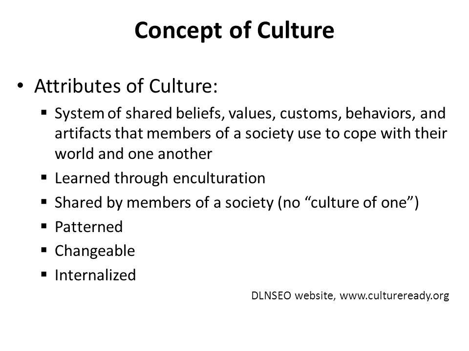 Concept of Culture Attributes of Culture:  System of shared beliefs, values, customs, behaviors, and artifacts that members of a society use to cope