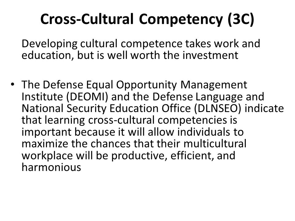 Cross-Cultural Competency (3C) Developing cultural competence takes work and education, but is well worth the investment The Defense Equal Opportunity