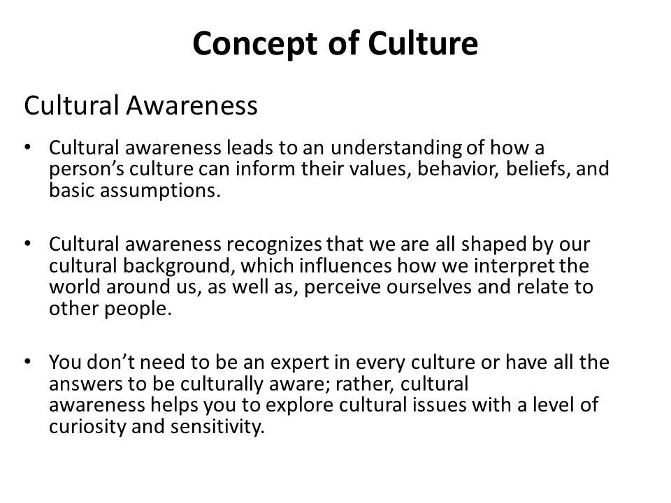 Concept of Culture Cultural Awareness Cultural awareness leads to an understanding of how a person's culture can inform their values, behavior, belief