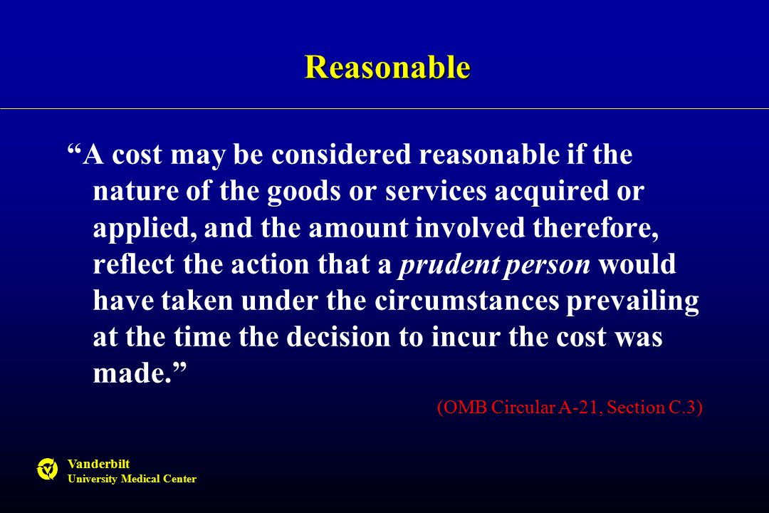 Vanderbilt University Medical Center Reasonable A cost may be considered reasonable if the nature of the goods or services acquired or applied, and the amount involved therefore, reflect the action that a prudent person would have taken under the circumstances prevailing at the time the decision to incur the cost was made. (OMB Circular A-21, Section C.3)