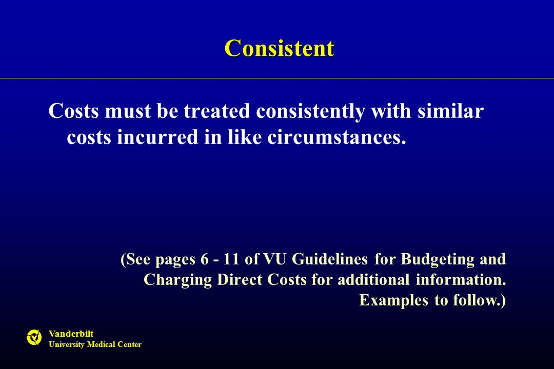 Vanderbilt University Medical Center Consistent Costs must be treated consistently with similar costs incurred in like circumstances.