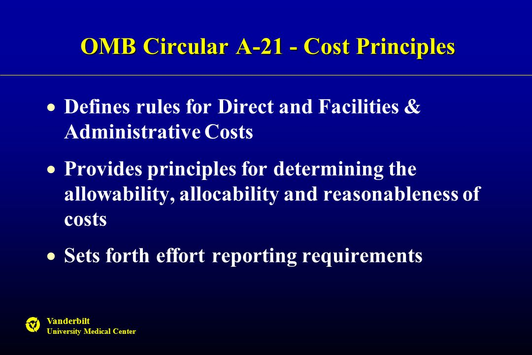 Vanderbilt University Medical Center OMB Circular A-21 - Cost Principles  Defines rules for Direct and Facilities & Administrative Costs  Provides principles for determining the allowability, allocability and reasonableness of costs  Sets forth effort reporting requirements