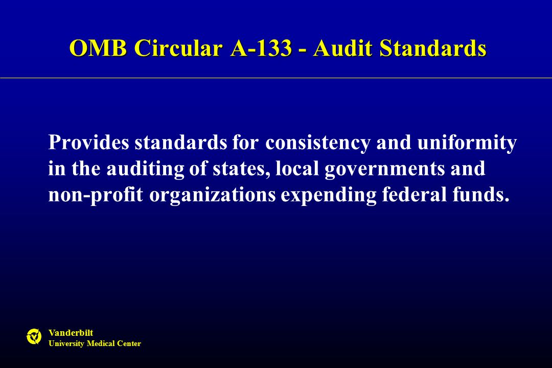 Vanderbilt University Medical Center OMB Circular A-133 - Audit Standards Provides standards for consistency and uniformity in the auditing of states, local governments and non-profit organizations expending federal funds.