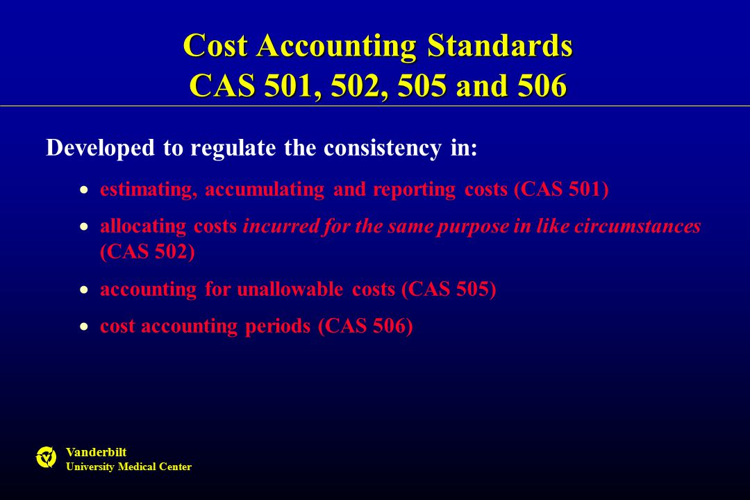 Vanderbilt University Medical Center Cost Accounting Standards CAS 501, 502, 505 and 506 Developed to regulate the consistency in:  estimating, accumulating and reporting costs (CAS 501)  allocating costs incurred for the same purpose in like circumstances (CAS 502)  accounting for unallowable costs (CAS 505)  cost accounting periods (CAS 506)