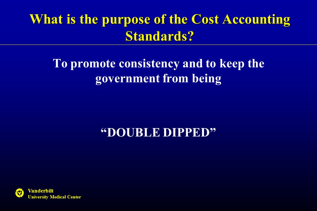 Vanderbilt University Medical Center What is the purpose of the Cost Accounting Standards.