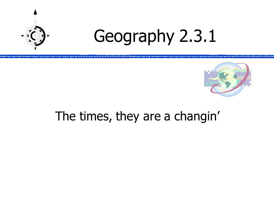 Geography 2.3.1 The times, they are a changin'