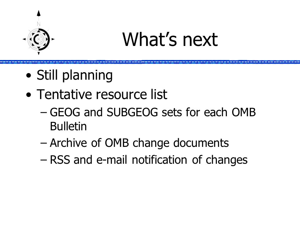 What's next Still planning Tentative resource list –GEOG and SUBGEOG sets for each OMB Bulletin –Archive of OMB change documents –RSS and e-mail notification of changes