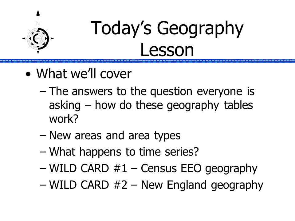 Today's Geography Lesson What we'll cover –The answers to the question everyone is asking – how do these geography tables work.