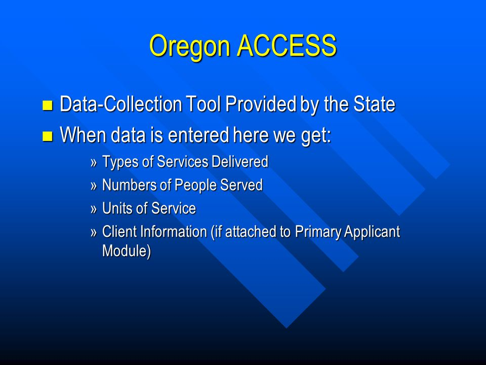 Oregon ACCESS Data-Collection Tool Provided by the State Data-Collection Tool Provided by the State When data is entered here we get: When data is entered here we get: »Types of Services Delivered »Numbers of People Served »Units of Service »Client Information (if attached to Primary Applicant Module)