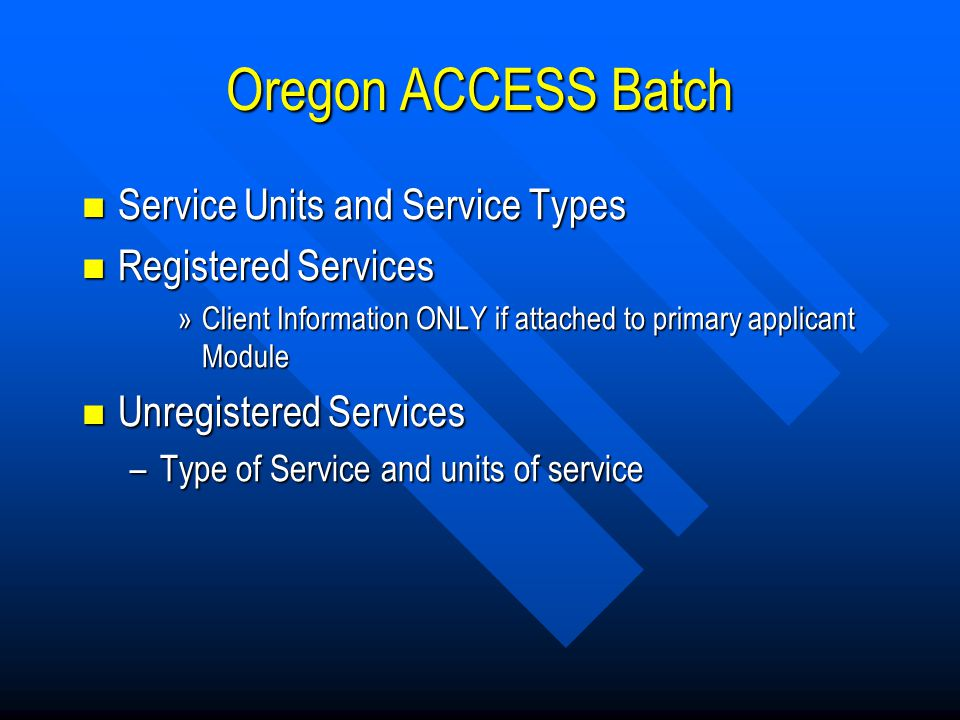Oregon ACCESS Batch Service Units and Service Types Service Units and Service Types Registered Services Registered Services »Client Information ONLY if attached to primary applicant Module Unregistered Services Unregistered Services –Type of Service and units of service