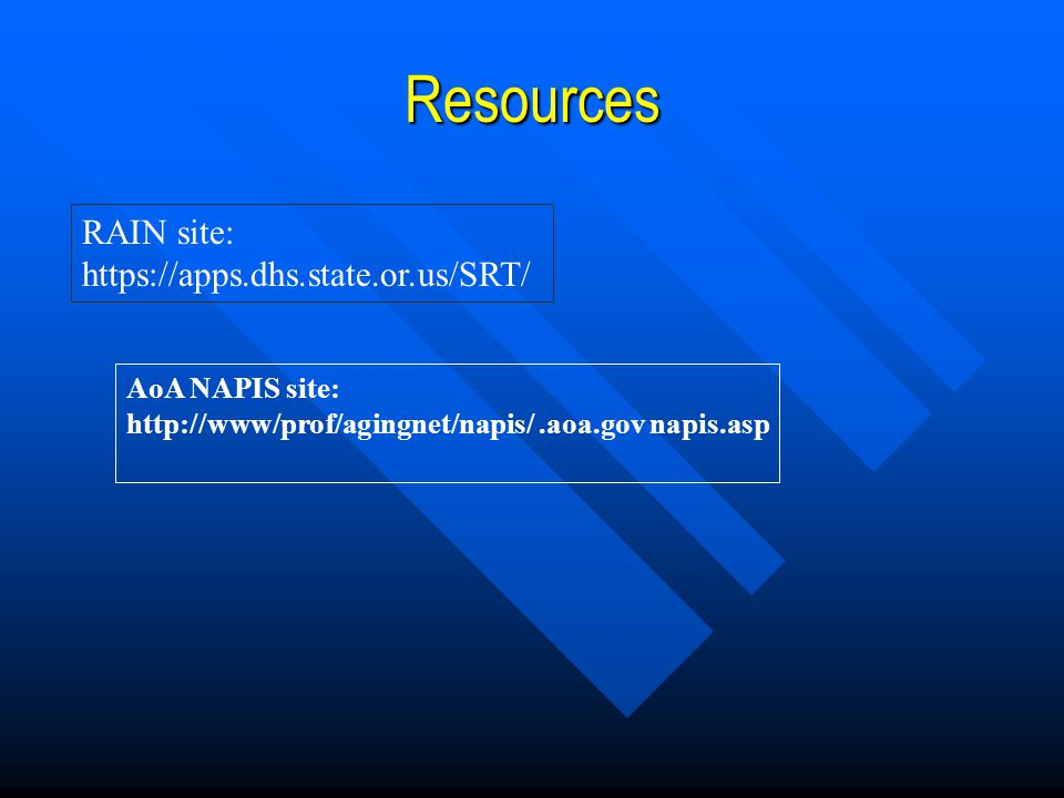 Resources AoA NAPIS site: http://www/prof/agingnet/napis/.aoa.gov napis.asp RAIN site: https://apps.dhs.state.or.us/SRT/