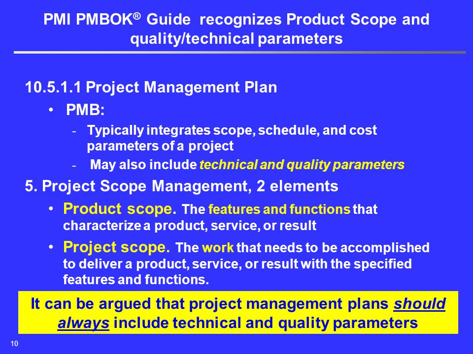 10 PMI PMBOK ® Guide recognizes Product Scope and quality/technical parameters 10.5.1.1 Project Management Plan PMB: - Typically integrates scope, schedule, and cost parameters of a project - May also include technical and quality parameters 5.