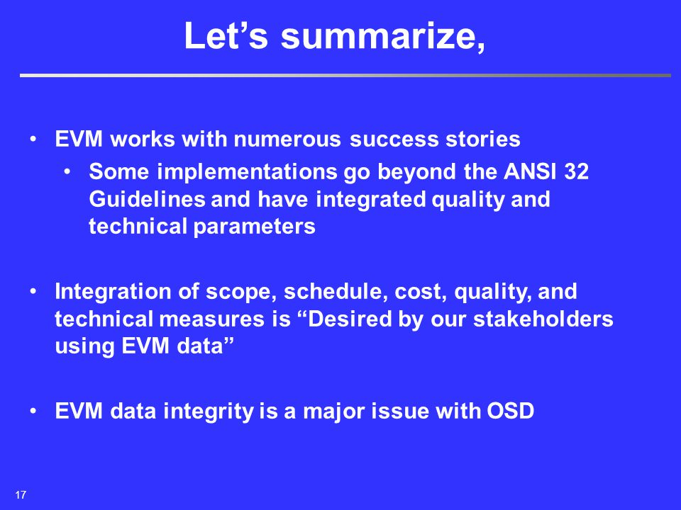 EVM works with numerous success stories Some implementations go beyond the ANSI 32 Guidelines and have integrated quality and technical parameters Integration of scope, schedule, cost, quality, and technical measures is Desired by our stakeholders using EVM data EVM data integrity is a major issue with OSD Let's summarize, 17