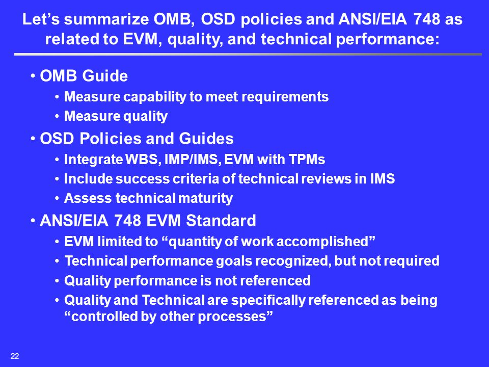 OMB Guide Measure capability to meet requirements Measure quality OSD Policies and Guides Integrate WBS, IMP/IMS, EVM with TPMs Include success criteria of technical reviews in IMS Assess technical maturity ANSI/EIA 748 EVM Standard EVM limited to quantity of work accomplished Technical performance goals recognized, but not required Quality performance is not referenced Quality and Technical are specifically referenced as being controlled by other processes Let's summarize OMB, OSD policies and ANSI/EIA 748 as related to EVM, quality, and technical performance: 22