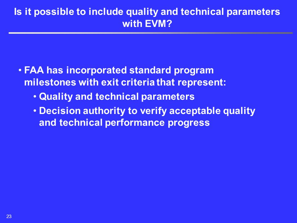 FAA has incorporated standard program milestones with exit criteria that represent: Quality and technical parameters Decision authority to verify acceptable quality and technical performance progress Is it possible to include quality and technical parameters with EVM.
