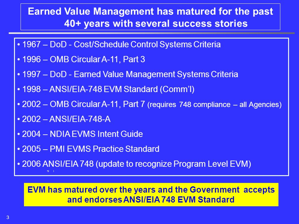 Earned Value Management has matured for the past 40+ years with several success stories 1967 – DoD - Cost/Schedule Control Systems Criteria 1996 – OMB Circular A-11, Part 3 1997 – DoD - Earned Value Management Systems Criteria 1998 – ANSI/EIA-748 EVM Standard (Comm'l) 2002 – OMB Circular A-11, Part 7 (requires 748 compliance – all Agencies) 2002 – ANSI/EIA-748-A 2004 – NDIA EVMS Intent Guide 2005 – PMI EVMS Practice Standard 2006 ANSI/EIA 748 (update to recognize Program Level EVM) )) ) EVM has matured over the years and the Government accepts and endorses ANSI/EIA 748 EVM Standard 3