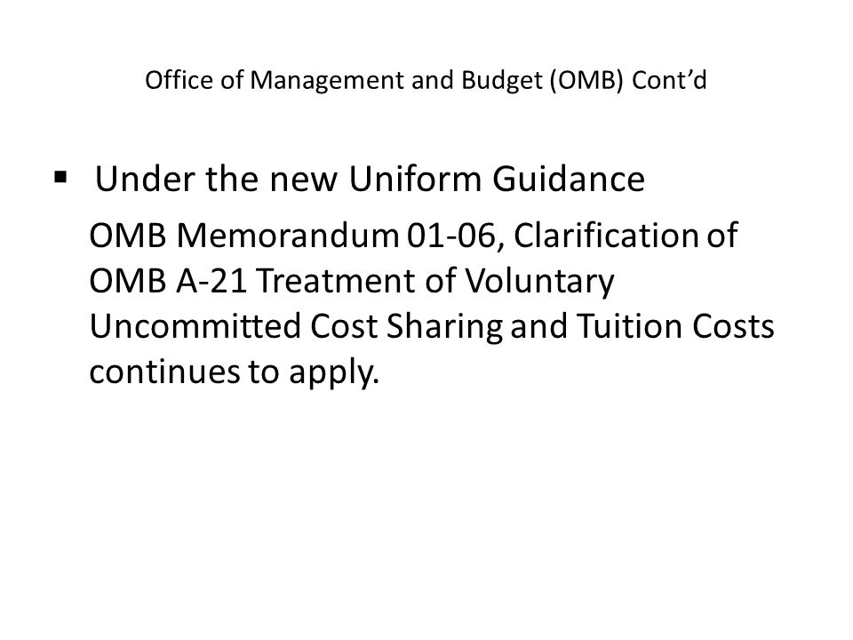 Office of Management and Budget (OMB) Cont'd  Under the new Uniform Guidance OMB Memorandum 01-06, Clarification of OMB A-21 Treatment of Voluntary Uncommitted Cost Sharing and Tuition Costs continues to apply.