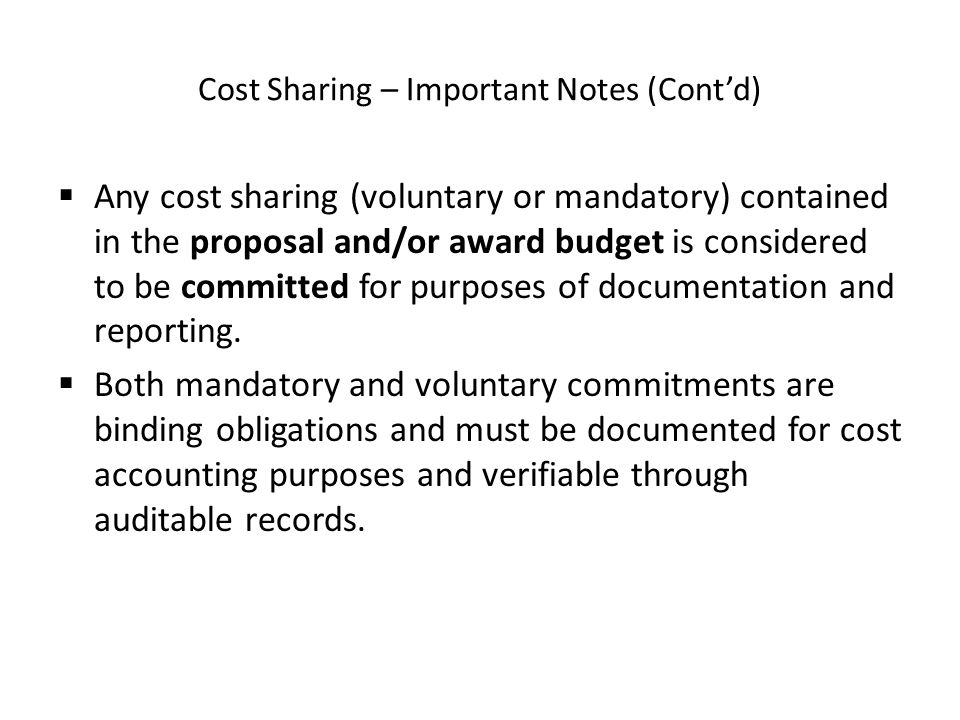 Cost Sharing – Important Notes (Cont'd)  Any cost sharing (voluntary or mandatory) contained in the proposal and/or award budget is considered to be committed for purposes of documentation and reporting.