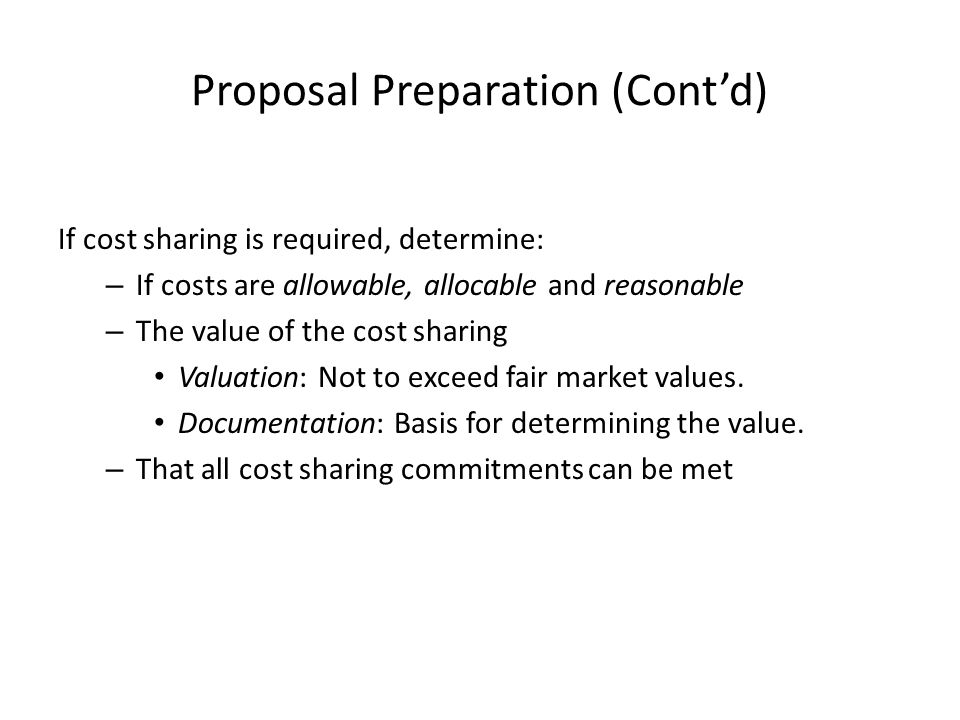 Proposal Preparation (Cont'd) If cost sharing is required, determine: – If costs are allowable, allocable and reasonable – The value of the cost sharing Valuation: Not to exceed fair market values.