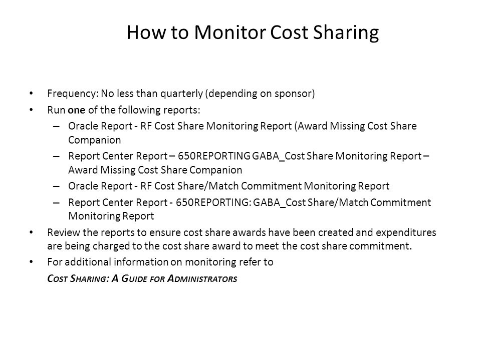 How to Monitor Cost Sharing Frequency: No less than quarterly (depending on sponsor) Run one of the following reports: – Oracle Report - RF Cost Share Monitoring Report (Award Missing Cost Share Companion – Report Center Report – 650REPORTING GABA_Cost Share Monitoring Report – Award Missing Cost Share Companion – Oracle Report - RF Cost Share/Match Commitment Monitoring Report – Report Center Report - 650REPORTING: GABA_Cost Share/Match Commitment Monitoring Report Review the reports to ensure cost share awards have been created and expenditures are being charged to the cost share award to meet the cost share commitment.