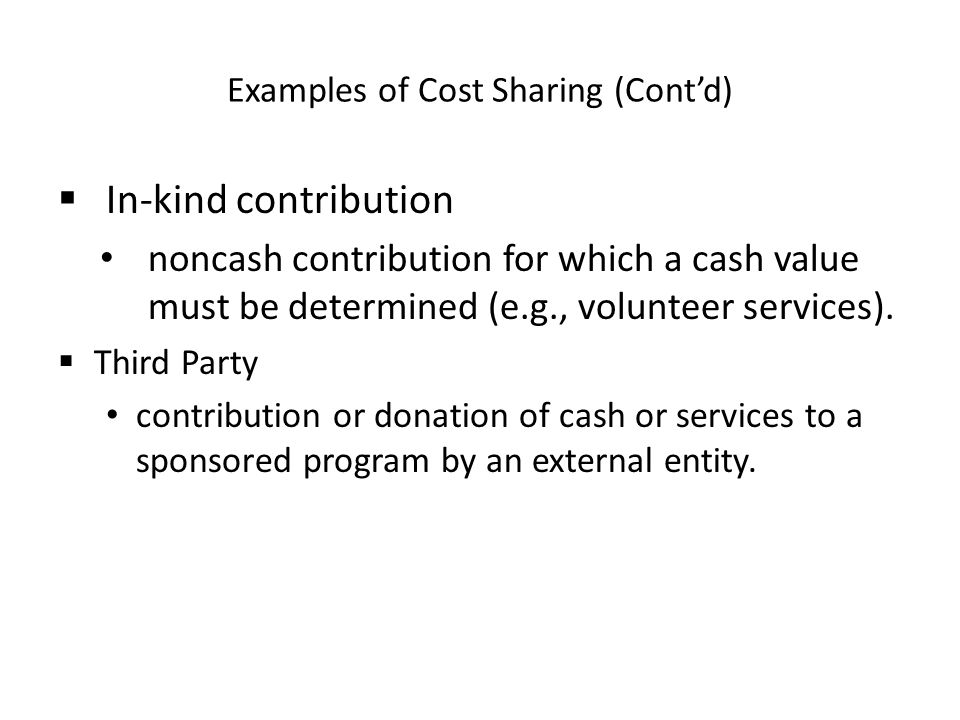 Examples of Cost Sharing (Cont'd)  In-kind contribution noncash contribution for which a cash value must be determined (e.g., volunteer services).
