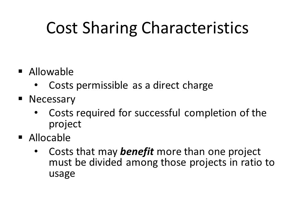 Cost Sharing Characteristics  Allowable Costs permissible as a direct charge  Necessary Costs required for successful completion of the project  Allocable Costs that may benefit more than one project must be divided among those projects in ratio to usage