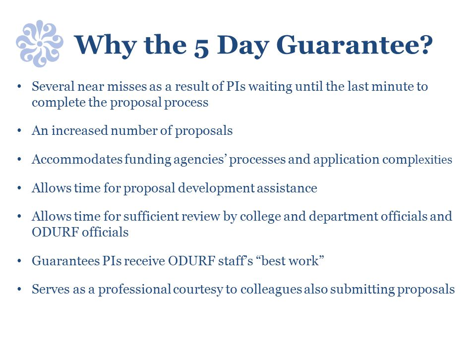 Why the 5 Day Guarantee? Several near misses as a result of PIs waiting until the last minute to complete the proposal process An increased number of
