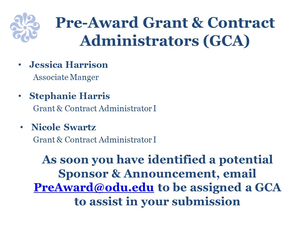 Pre-Award Grant & Contract Administrators (GCA) Jessica Harrison Associate Manger Stephanie Harris Grant & Contract Administrator I Nicole Swartz Grant & Contract Administrator I As soon you have identified a potential Sponsor & Announcement, email PreAward@odu.edu to be assigned a GCA to assist in your submission PreAward@odu.edu