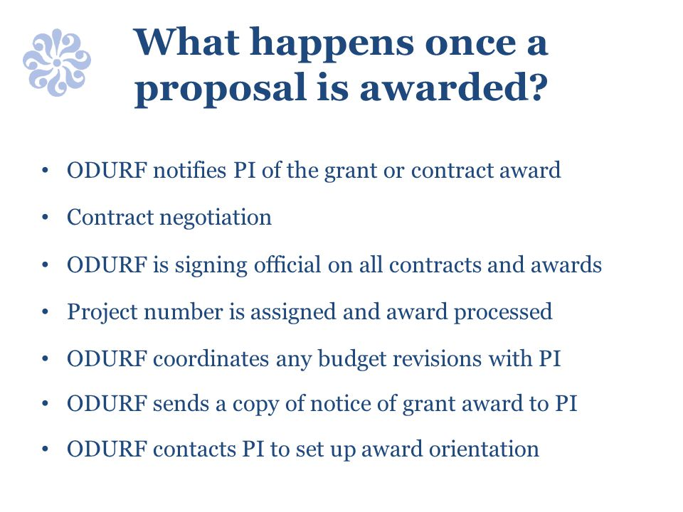 What happens once a proposal is awarded? ODURF notifies PI of the grant or contract award Contract negotiation ODURF is signing official on all contra