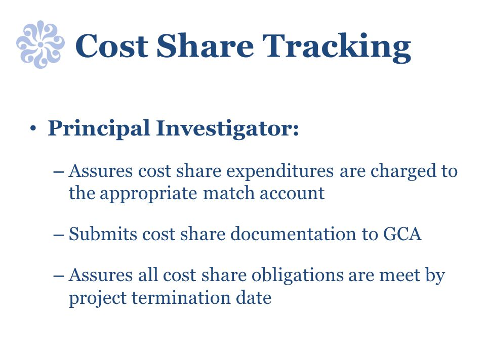 Cost Share Tracking Principal Investigator: – Assures cost share expenditures are charged to the appropriate match account – Submits cost share docume
