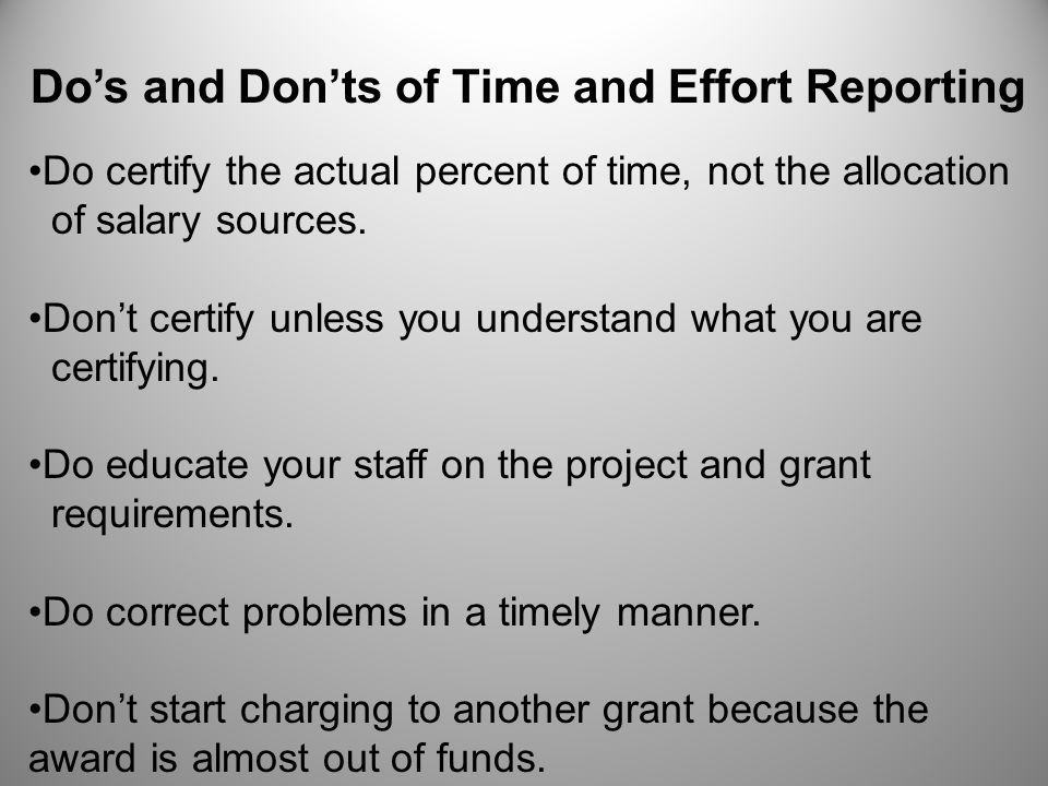 Do's and Don'ts of Time and Effort Reporting Do certify the actual percent of time, not the allocation of salary sources. Don't certify unless you und