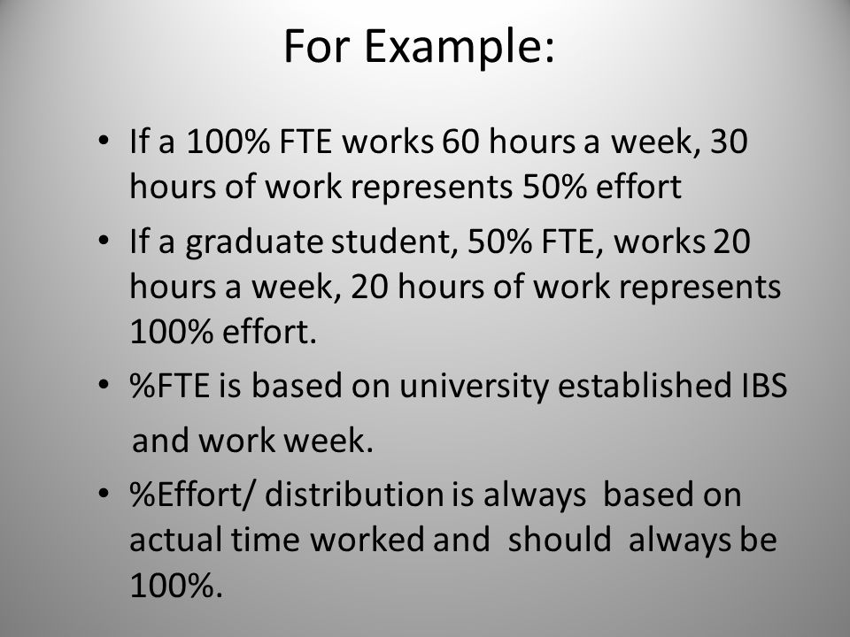 For Example: If a 100% FTE works 60 hours a week, 30 hours of work represents 50% effort If a graduate student, 50% FTE, works 20 hours a week, 20 hou