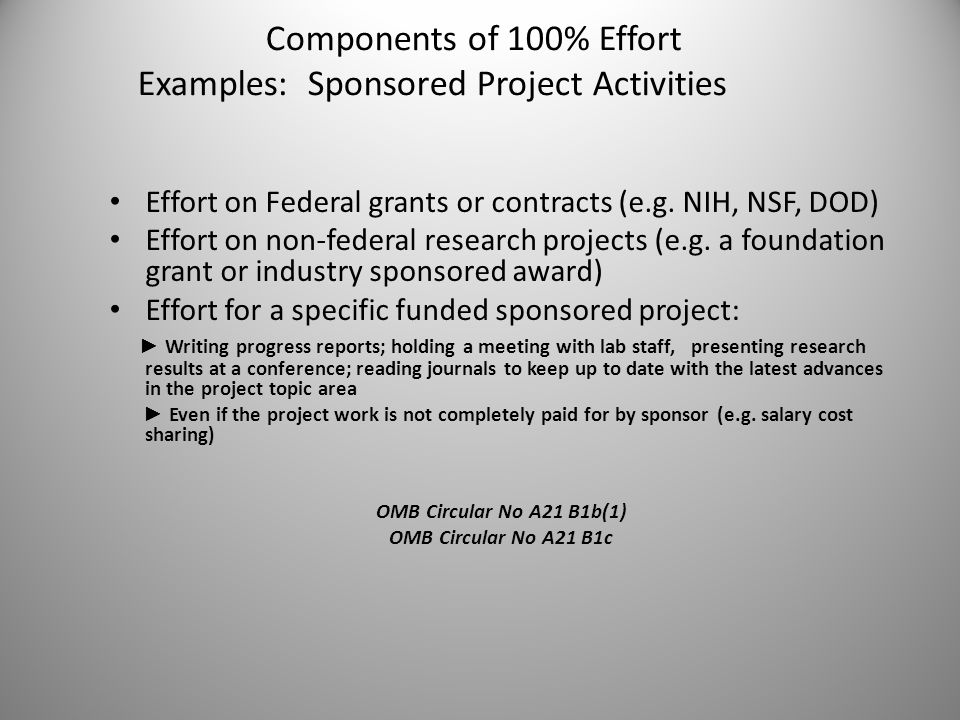 Components of 100% Effort Examples: Sponsored Project Activities Effort on Federal grants or contracts (e.g. NIH, NSF, DOD) Effort on non-federal rese