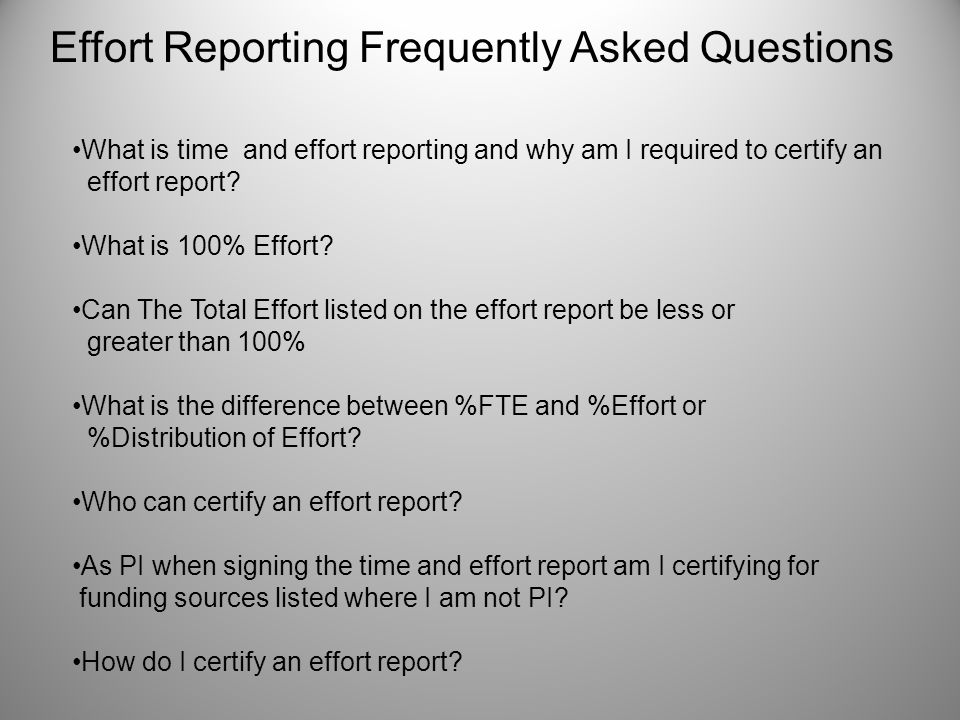 Effort Reporting Frequently Asked Questions What is time and effort reporting and why am I required to certify an effort report? What is 100% Effort?