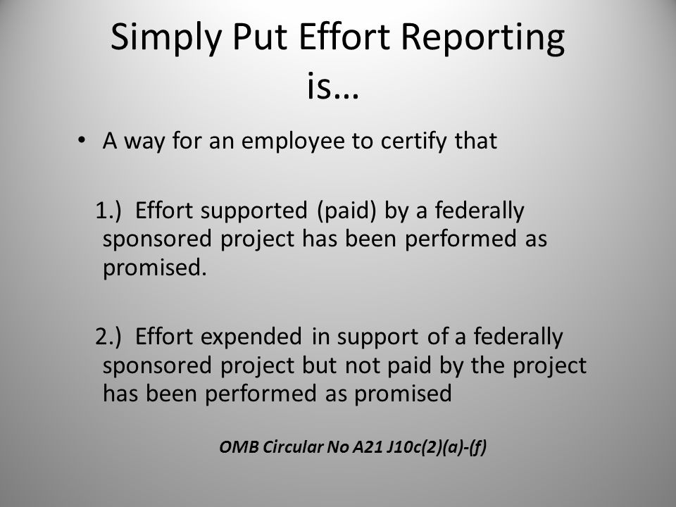 Simply Put Effort Reporting is… A way for an employee to certify that 1.) Effort supported (paid) by a federally sponsored project has been performed