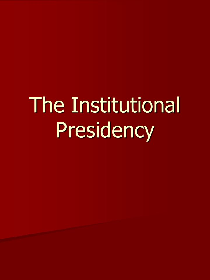 Evolution of the Institutional Presidency The institutional presidency is the a term commonly applied to the White House, Office of Management and Budget, and other elements of the Executive Office of the President-for example the Council of Economic Advisors and the National Security Council.