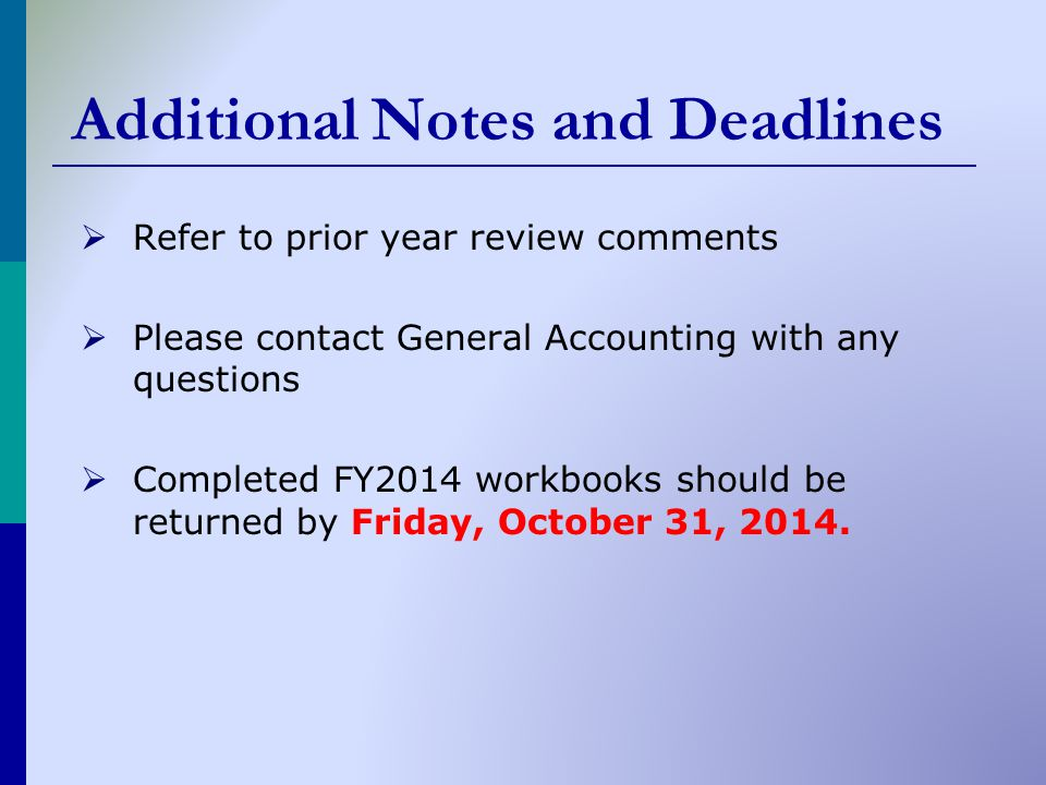 Additional Notes and Deadlines  Refer to prior year review comments  Please contact General Accounting with any questions  Completed FY2014 workbooks should be returned by Friday, October 31, 2014.