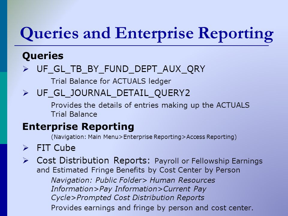 Queries and Enterprise Reporting Queries  UF_GL_TB_BY_FUND_DEPT_AUX_QRY Trial Balance for ACTUALS ledger  UF_GL_JOURNAL_DETAIL_QUERY2 Provides the details of entries making up the ACTUALS Trial Balance Enterprise Reporting (Navigation: Main Menu>Enterprise Reporting>Access Reporting)  FIT Cube  Cost Distribution Reports: Payroll or Fellowship Earnings and Estimated Fringe Benefits by Cost Center by Person Navigation: Public Folder> Human Resources Information>Pay Information>Current Pay Cycle>Prompted Cost Distribution Reports Provides earnings and fringe by person and cost center.