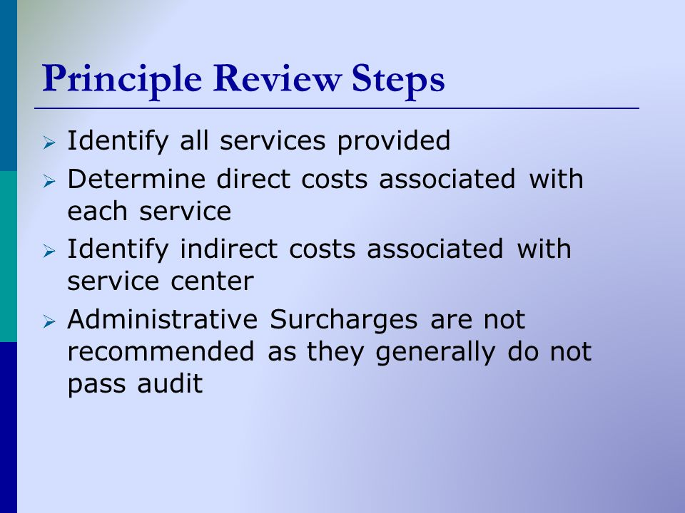 Principle Review Steps  Identify all services provided  Determine direct costs associated with each service  Identify indirect costs associated with service center  Administrative Surcharges are not recommended as they generally do not pass audit