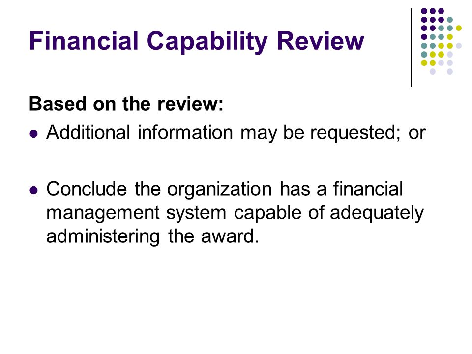 Financial Capability Review Based on the review: Additional information may be requested; or Conclude the organization has a financial management system capable of adequately administering the award.