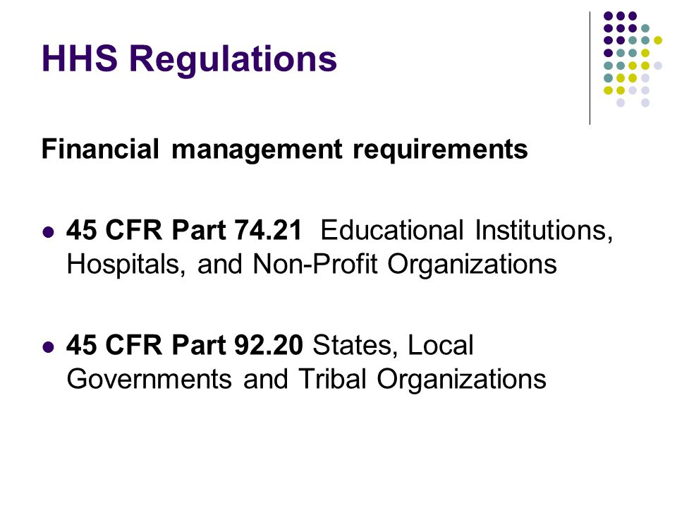 HHS Regulations Financial management requirements 45 CFR Part 74.21 Educational Institutions, Hospitals, and Non-Profit Organizations 45 CFR Part 92.20 States, Local Governments and Tribal Organizations